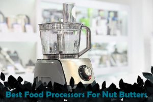 Best Food Processors For Nut Butters 2020